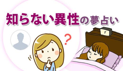 【夢占い】知らない異性の夢は「恋愛運」を暗示!好意を持つ、好かれる、抱き合う、付き合うなどの意味は?